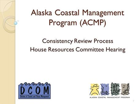 Alaska Coastal Management Program (ACMP) Consistency Review Process House Resources Committee Hearing 1.