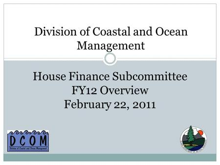 Division of Coastal and Ocean Management House Finance Subcommittee FY12 Overview February 22, 2011.