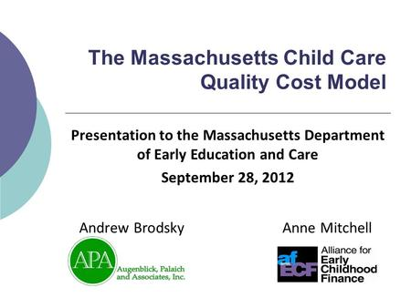 The Massachusetts Child Care Quality Cost Model Anne MitchellAndrew Brodsky Presentation to the Massachusetts Department of Early Education and Care September.