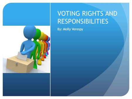 VOTING RIGHTS AND RESPONSIBILITIES By: Molly Verespy.