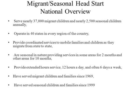 Migrant/Seasonal Head Start National Overview Serve nearly 37,000 migrant children and nearly 2,500 seasonal children annually, Operate in 40 states in.
