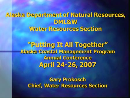 Alaska Department of Natural Resources, DML&W Water Resources Section Putting It All Together Alaska Coastal Management Program Annual Conference April.