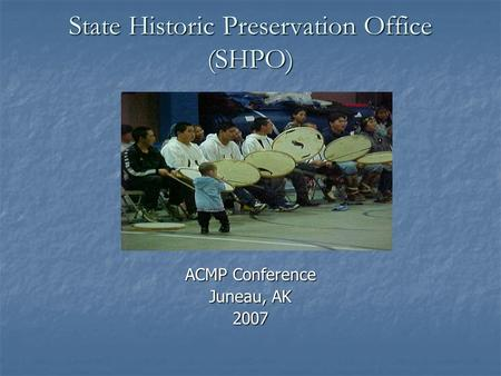 State Historic Preservation Office (SHPO) ACMP Conference Juneau, AK 2007.