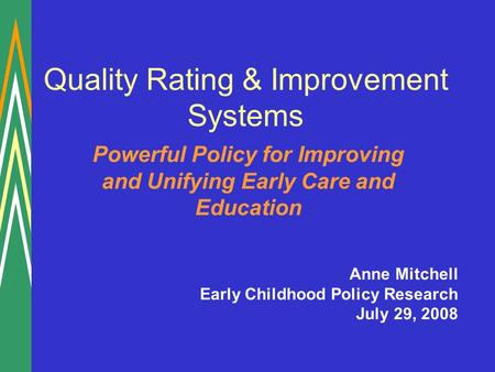 Quality Rating & Improvement Systems Powerful Policy for Improving and Unifying Early Care and Education Anne Mitchell Early Childhood Policy Research.
