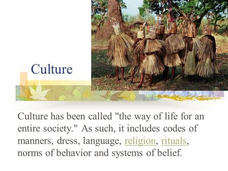 Culture Culture has been called the way of life for an entire society. As such, it includes codes of manners, dress, language, religion, rituals, norms.
