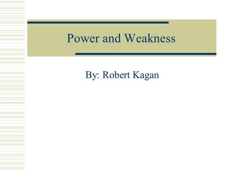 Power and Weakness By: Robert Kagan. Introduction Europe claims that the United States resorts to force more quickly and that it sees the world as divided.