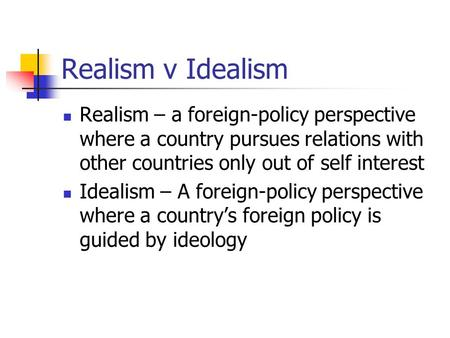 Realism v Idealism Realism – a foreign-policy perspective where a country pursues relations with other countries only out of self interest Idealism – A.