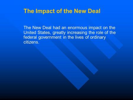 The Impact of the New Deal The New Deal had an enormous impact on the United States, greatly increasing the role of the federal government in the lives.
