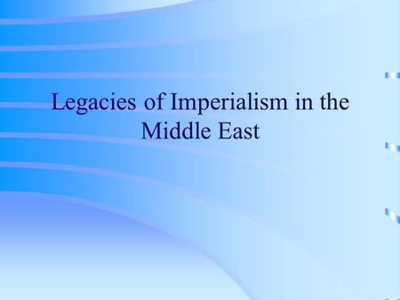 Legacies of Imperialism in the Middle East. Definition Imperialism –The practice of one country extending its control over the territory, political system.