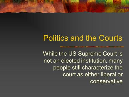 Politics and the Courts While the US Supreme Court is not an elected institution, many people still characterize the court as either liberal or conservative.