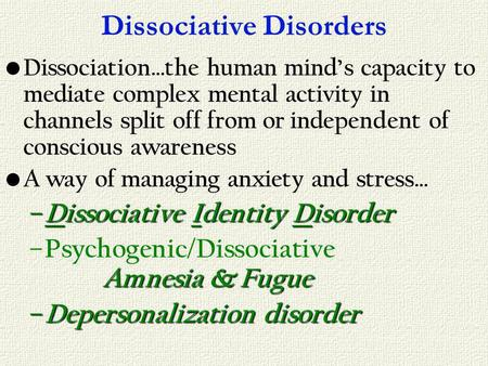 Dissociative Disorders Dissociation…the human minds capacity to mediate complex mental activity in channels split off from or independent of conscious.