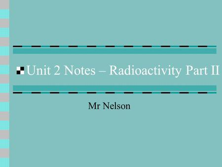 Unit 2 Notes – Radioactivity Part II Mr Nelson. Transuranium elements & Radioactivity Transuranium elements are just elements #93-11? (anything after.