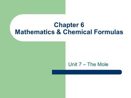 Chapter 6 Mathematics & Chemical Formulas Unit 7 – The Mole.