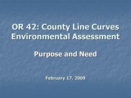 OR 42: County Line Curves Environmental Assessment Purpose and Need February 17, 2009.