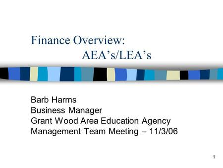 1 Finance Overview: AEAs/LEAs Barb Harms Business Manager Grant Wood Area Education Agency Management Team Meeting – 11/3/06.