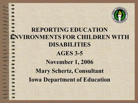 REPORTING EDUCATION ENVIRONMENTS FOR CHILDREN WITH DISABILITIES AGES 3-5 November 1, 2006 Mary Schertz, Consultant Iowa Department of Education.