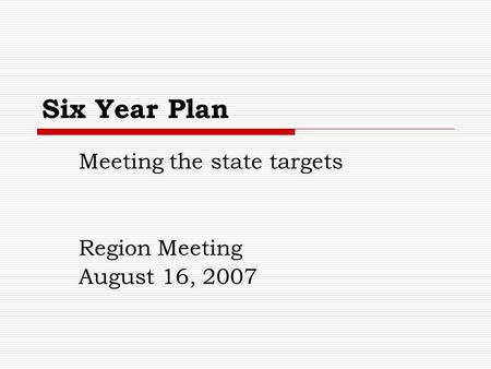Six Year Plan Meeting the state targets Region Meeting August 16, 2007.