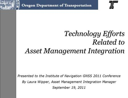 Technology Efforts Related to Asset Management Integration Presented to the Institute of Navigation GNSS 2011 Conference By Laura Wipper, Asset Management.