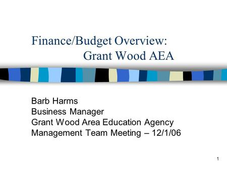 1 Finance/Budget Overview: Grant Wood AEA Barb Harms Business Manager Grant Wood Area Education Agency Management Team Meeting – 12/1/06.