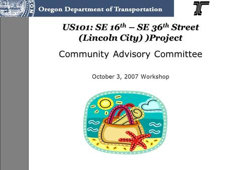 US101: SE 16 th – SE 36 th Street (Lincoln City) )Project Community Advisory Committee October 3, 2007 Workshop.