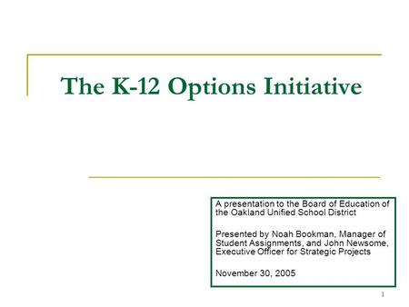 1 The K-12 Options Initiative A presentation to the Board of Education of the Oakland Unified School District Presented by Noah Bookman, Manager of Student.
