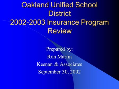 Oakland Unified School District 2002-2003 Insurance Program Review Prepared by: Ron Martin Keenan & Associates September 30, 2002.