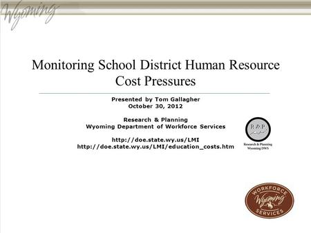 Monitoring School District Human Resource Cost Pressures Presented by Tom Gallagher October 30, 2012 Research & Planning Wyoming Department of Workforce.