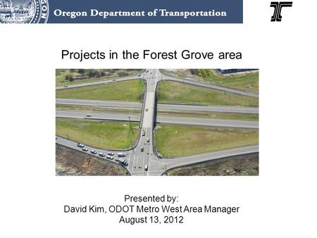 Projects in the Forest Grove area Presented by: David Kim, ODOT Metro West Area Manager August 13, 2012.