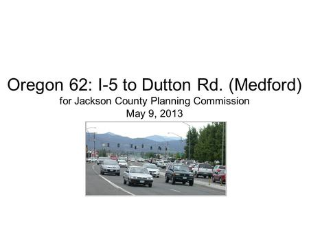 Oregon 62: I-5 to Dutton Rd. (Medford) for Jackson County Planning Commission May 9, 2013.