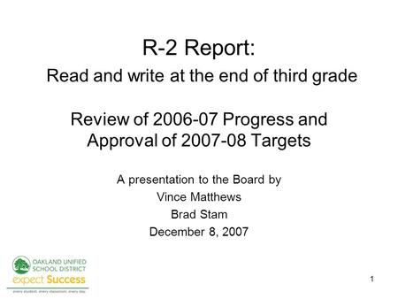 1 R-2 Report: Read and write at the end of third grade Review of 2006-07 Progress and Approval of 2007-08 Targets A presentation to the Board by Vince.