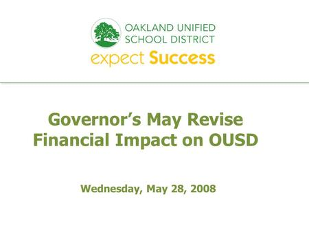 Every student. every classroom. every day. Wednesday, May 28, 2008 Governors May Revise Financial Impact on OUSD.