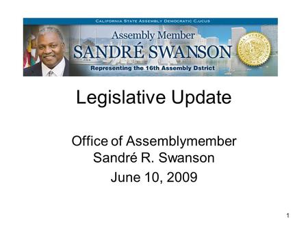 1 Legislative Update Office of Assemblymember Sandré R. Swanson June 10, 2009.