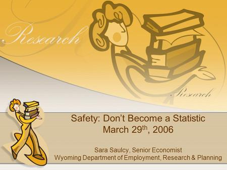 Safety: Dont Become a Statistic March 29 th, 2006 Sara Saulcy, Senior Economist Wyoming Department of Employment, Research & Planning.