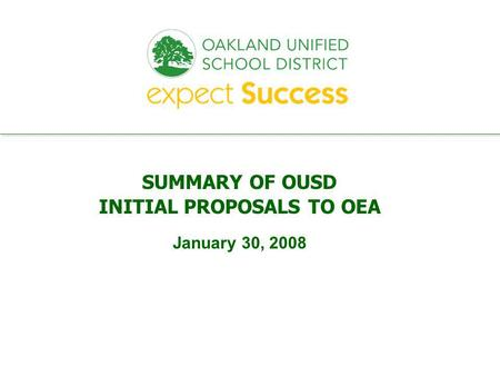 Every student. every classroom. every day. SUMMARY OF OUSD INITIAL PROPOSALS TO OEA January 30, 2008.