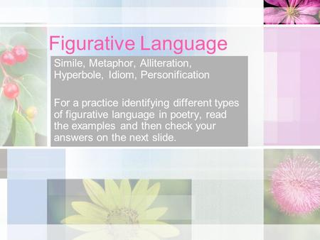Figurative Language Simile, Metaphor, Alliteration, Hyperbole, Idiom, Personification For a practice identifying different types of figurative language.