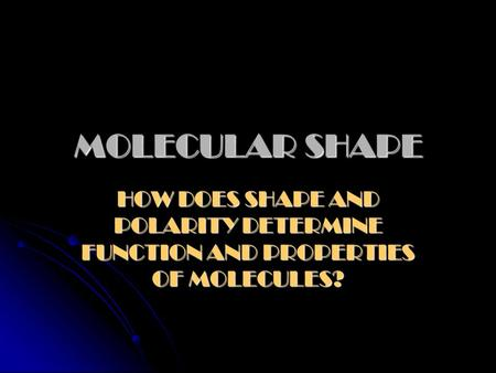 MOLECULAR SHAPE HOW DOES SHAPE AND POLARITY DETERMINE FUNCTION AND PROPERTIES OF MOLECULES?