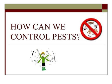 HOW CAN WE CONTROL PESTS?. WHAT IS A PEST? Any species that competes with us for food, invades lawns and gardens, destroys woods in houses, spreads disease,