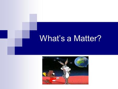 Whats a Matter?. What is Matter? Matter: Anything that takes up space and has mass Atom: Basic unit of matter Chemistry: The study of matter and all the.