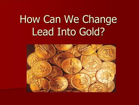 How Can We Change Lead Into Gold?