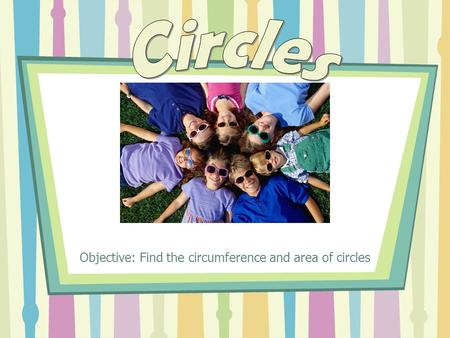 Objective: Find the circumference and area of circles.