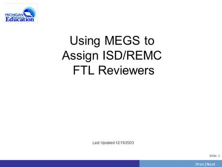PrevNext | Slide 1 Using MEGS to Assign ISD/REMC FTL Reviewers Last Updated 12/19/2003.