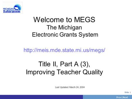PrevNext | Slide 1 Welcome to MEGS The Michigan Electronic Grants System  Title II, Part A (3), Improving Teacher Quality.