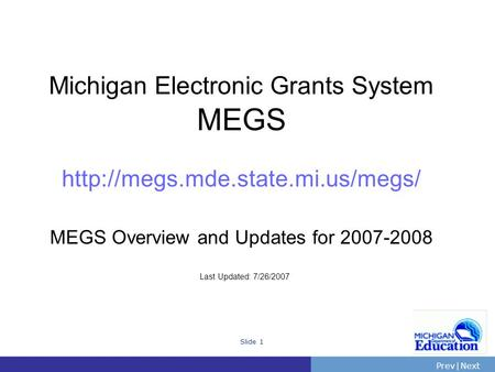 PrevNext | Slide 1 Michigan Electronic Grants System MEGS  MEGS Overview and Updates for 2007-2008 Last Updated: 7/26/2007.