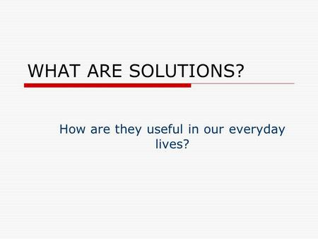 WHAT ARE SOLUTIONS? How are they useful in our everyday lives?