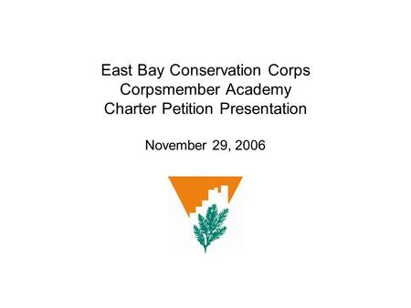East Bay Conservation Corps Corpsmember Academy Charter Petition Presentation November 29, 2006.