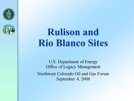 Rulison and Rio Blanco Sites U.S. Department of Energy Office of Legacy Management Northwest Colorado Oil and Gas Forum September 4, 2008.