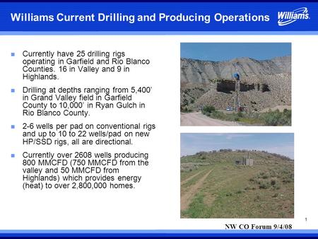 1 Williams Current Drilling and Producing Operations n Currently have 25 drilling rigs operating in Garfield and Rio Blanco Counties. 16 in Valley and.