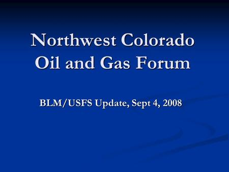 Northwest Colorado Oil and Gas Forum BLM/USFS Update, Sept 4, 2008.