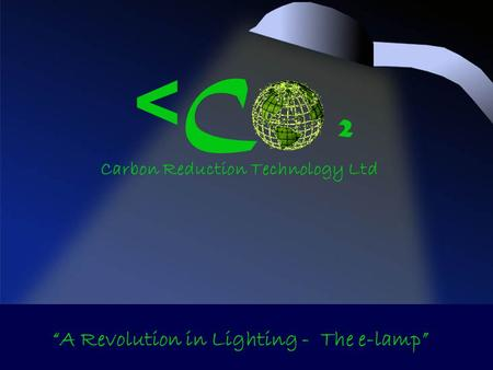< C ² Carbon Reduction Technology Ltd A Revolution in Lighting - The e-lamp.