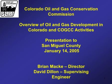 1 Colorado Oil and Gas <strong>Conservation</strong> Commission Overview <strong>of</strong> Oil and Gas Development in Colorado and COGCC Activities Presentation to San Miguel County January.